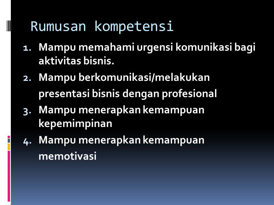 Rumusan kompetensi 1. Mampu memahami urgensi komunikasi bagi aktivitas bisnis. 2. Mampu berkomunikasi/melakukan presentasi bisnis dengan profesional 3