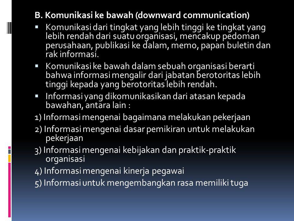B. Komunikasi ke bawah (downward communication)  Komunikasi dari tingkat yang lebih tinggi ke tingkat yang lebih rendah dari suatu organisasi, mencak