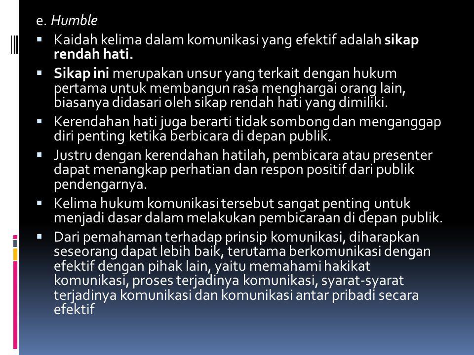 e. Humble  Kaidah kelima dalam komunikasi yang efektif adalah sikap rendah hati.  Sikap ini merupakan unsur yang terkait dengan hukum pertama untuk