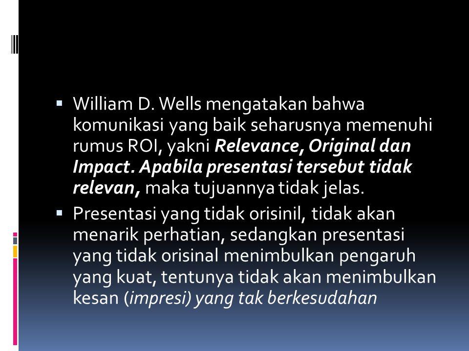  William D. Wells mengatakan bahwa komunikasi yang baik seharusnya memenuhi rumus ROI, yakni Relevance, Original dan Impact. Apabila presentasi terse
