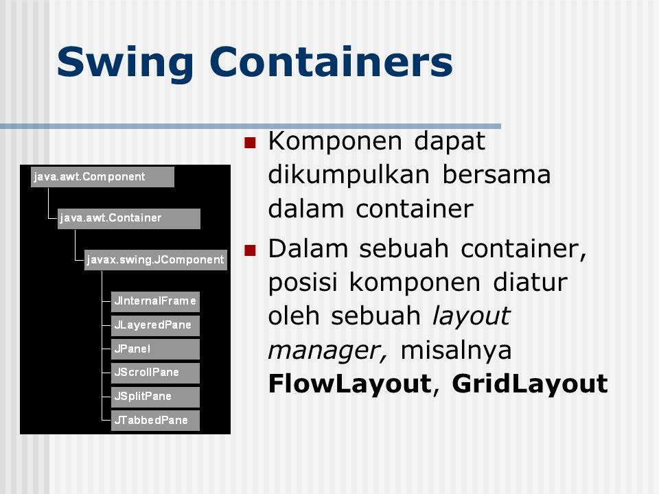 Swing Containers Komponen dapat dikumpulkan bersama dalam container Dalam sebuah container, posisi komponen diatur oleh sebuah layout manager, misalny