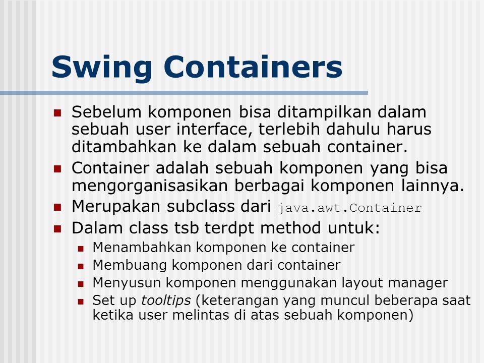 Swing Containers Sebelum komponen bisa ditampilkan dalam sebuah user interface, terlebih dahulu harus ditambahkan ke dalam sebuah container. Container