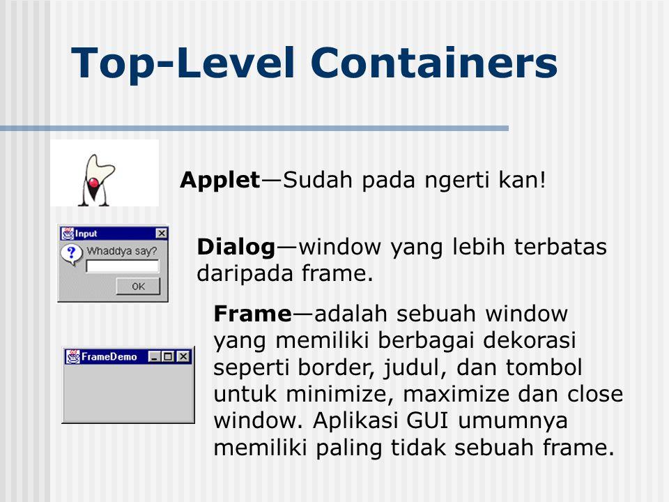 Top-Level Containers Applet—Sudah pada ngerti kan! Dialog—window yang lebih terbatas daripada frame. Frame—adalah sebuah window yang memiliki berbagai