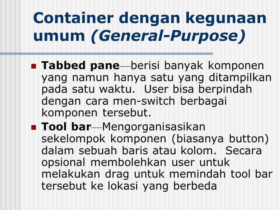 Container dengan kegunaan umum (General-Purpose) Tabbed pane — berisi banyak komponen yang namun hanya satu yang ditampilkan pada satu waktu. User bis