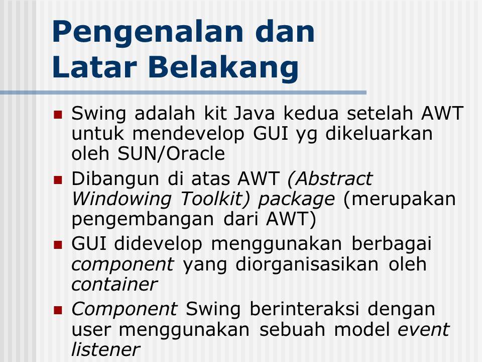 Pengenalan dan Latar Belakang Swing adalah kit Java kedua setelah AWT untuk mendevelop GUI yg dikeluarkan oleh SUN/Oracle Dibangun di atas AWT (Abstra