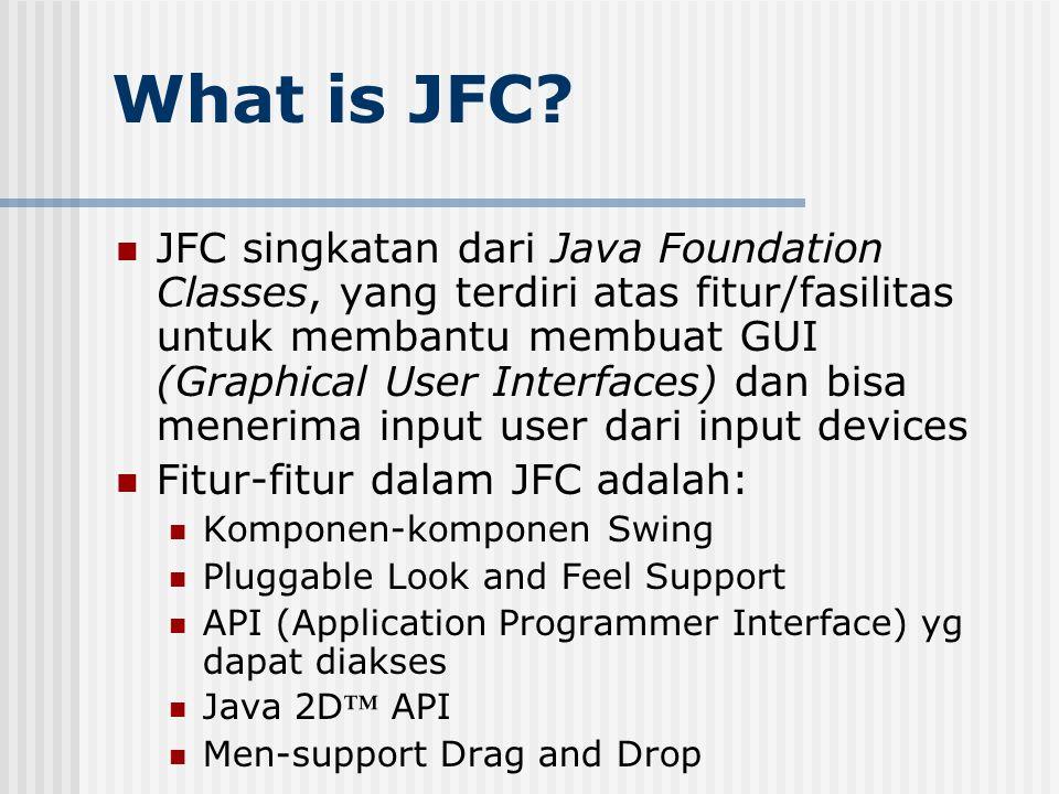 What is JFC? JFC singkatan dari Java Foundation Classes, yang terdiri atas fitur/fasilitas untuk membantu membuat GUI (Graphical User Interfaces) dan