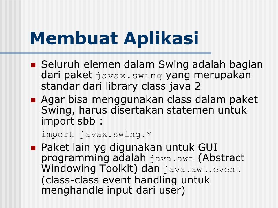 Membuat Aplikasi Seluruh elemen dalam Swing adalah bagian dari paket javax.swing yang merupakan standar dari library class java 2 Agar bisa menggunaka