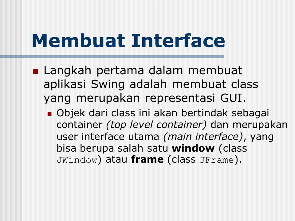 Membuat Interface Langkah pertama dalam membuat aplikasi Swing adalah membuat class yang merupakan representasi GUI. Objek dari class ini akan bertind