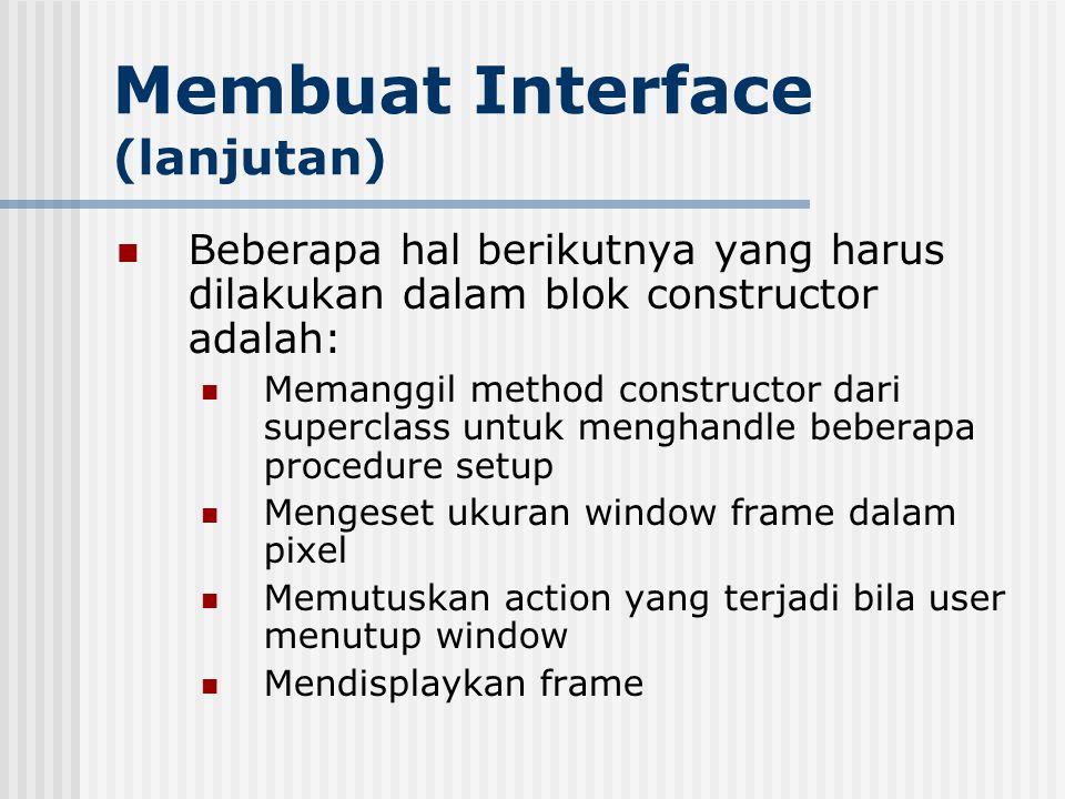 Membuat Interface (lanjutan) Beberapa hal berikutnya yang harus dilakukan dalam blok constructor adalah: Memanggil method constructor dari superclass