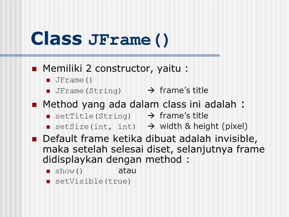 Class JFrame() Memiliki 2 constructor, yaitu : JFrame() JFrame(String)  frame's title Method yang ada dalam class ini adalah : setTitle(String)  fra