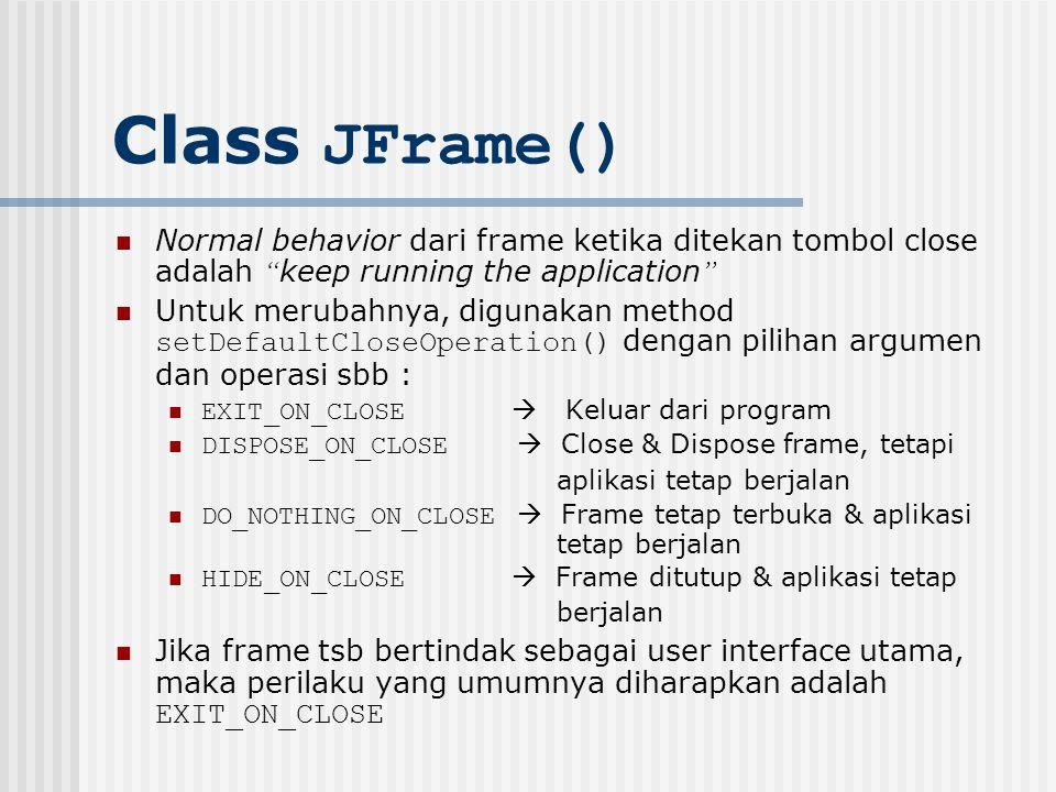"""Class JFrame() Normal behavior dari frame ketika ditekan tombol close adalah """" keep running the application """" Untuk merubahnya, digunakan method setDe"""