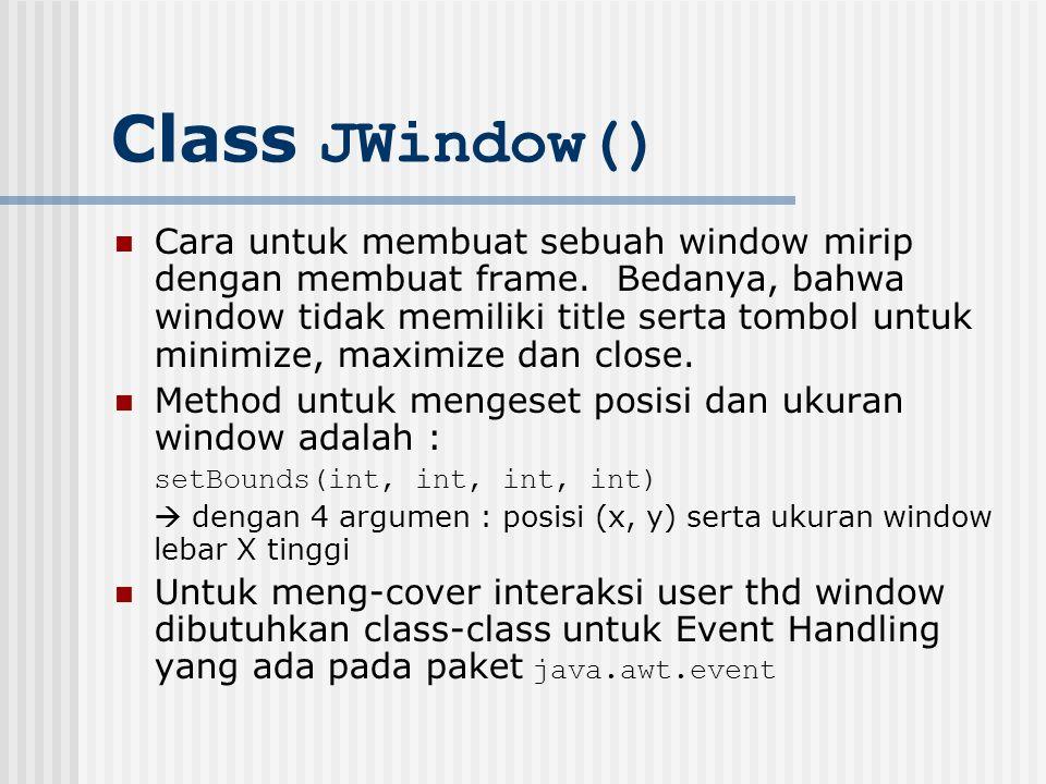 Class JWindow() Cara untuk membuat sebuah window mirip dengan membuat frame. Bedanya, bahwa window tidak memiliki title serta tombol untuk minimize, m