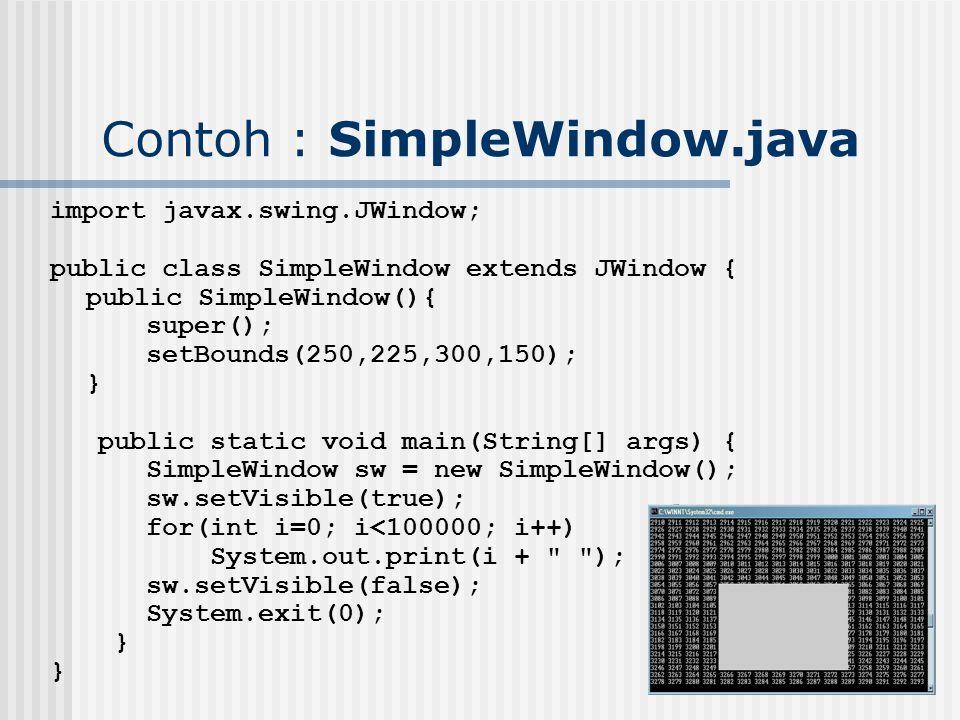 Contoh : SimpleWindow.java import javax.swing.JWindow; public class SimpleWindow extends JWindow { public SimpleWindow(){ super(); setBounds(250,225,3