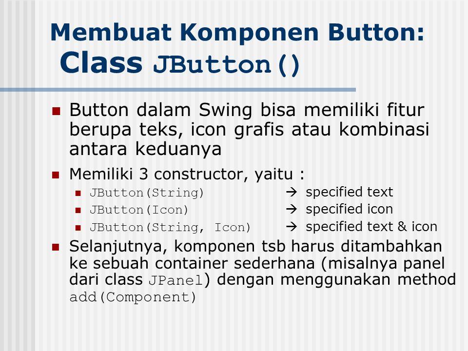 Membuat Komponen Button: Class JButton() Button dalam Swing bisa memiliki fitur berupa teks, icon grafis atau kombinasi antara keduanya Memiliki 3 con