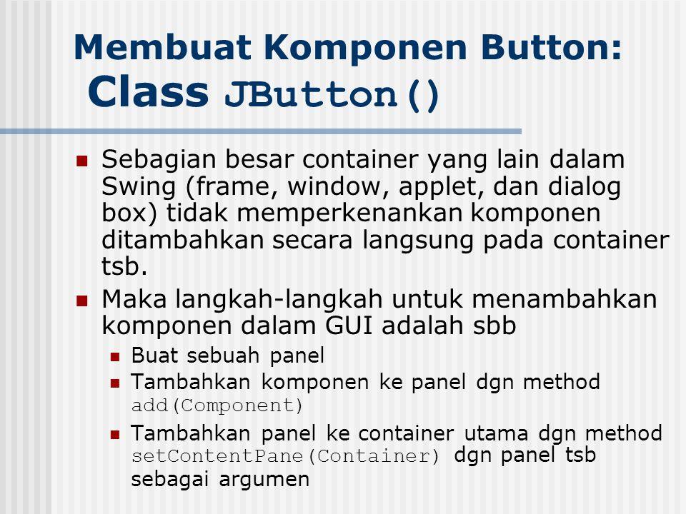 Membuat Komponen Button: Class JButton() Sebagian besar container yang lain dalam Swing (frame, window, applet, dan dialog box) tidak memperkenankan k
