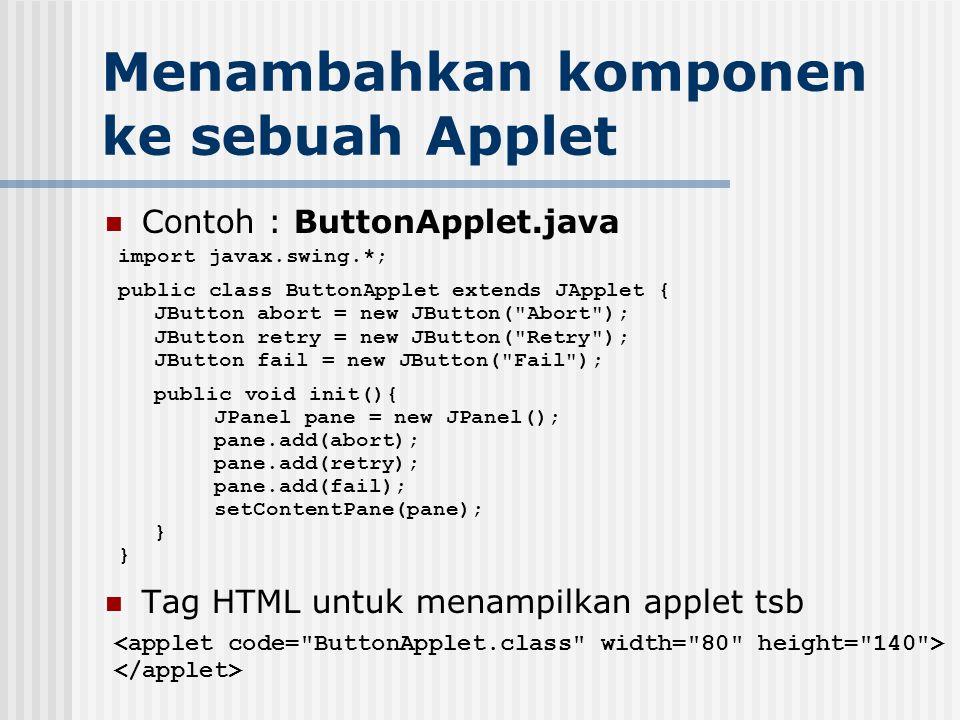 Menambahkan komponen ke sebuah Applet Contoh : ButtonApplet.java Tag HTML untuk menampilkan applet tsb import javax.swing.*; public class ButtonApplet