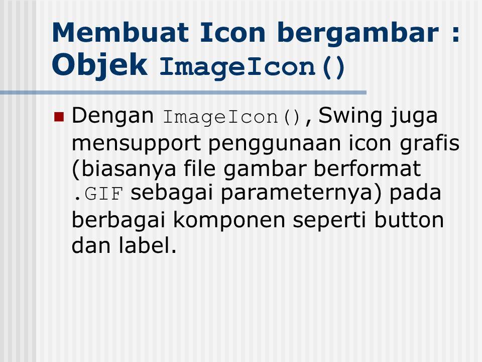 Membuat Icon bergambar : Objek ImageIcon() Dengan ImageIcon(), Swing juga mensupport penggunaan icon grafis (biasanya file gambar berformat.GIF sebaga