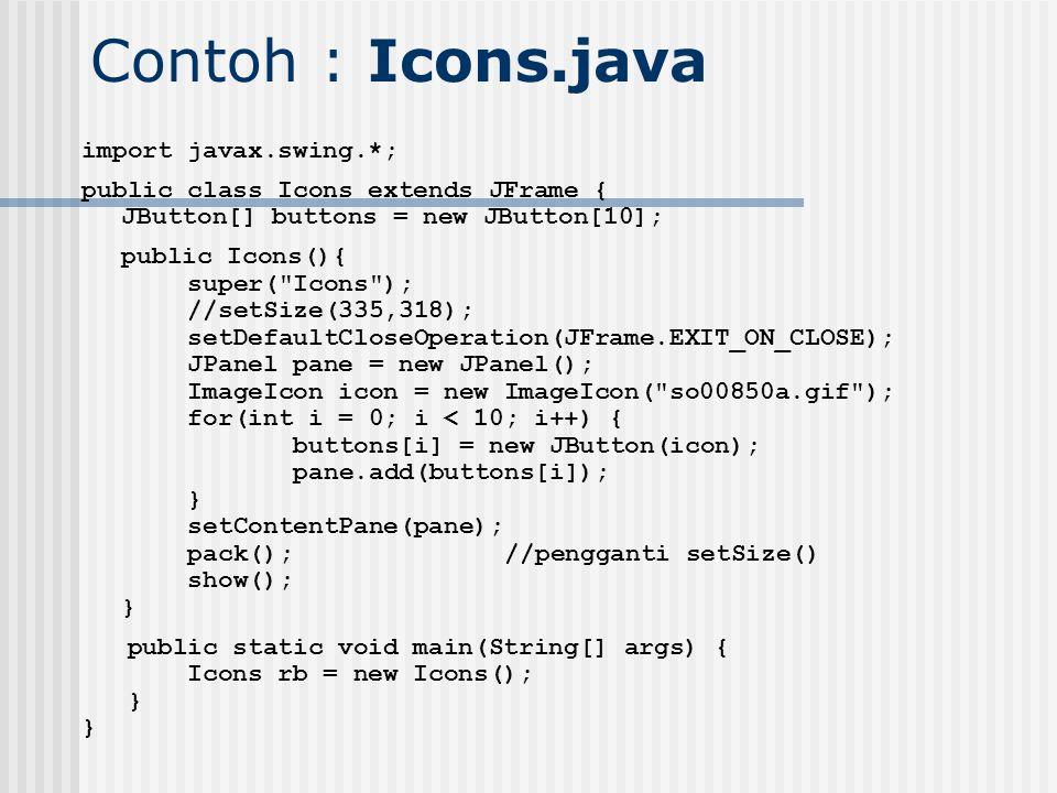 Contoh : Icons.java import javax.swing.*; public class Icons extends JFrame { JButton[] buttons = new JButton[10]; public Icons(){ super(