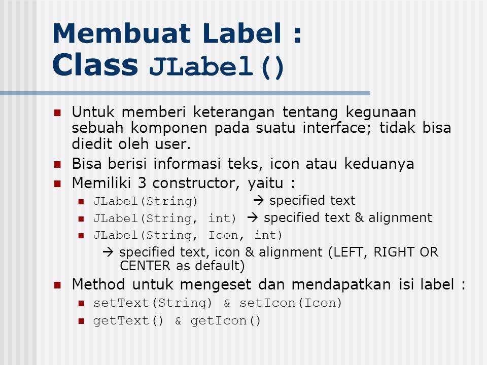 Membuat Label : Class JLabel() Untuk memberi keterangan tentang kegunaan sebuah komponen pada suatu interface; tidak bisa diedit oleh user. Bisa beris
