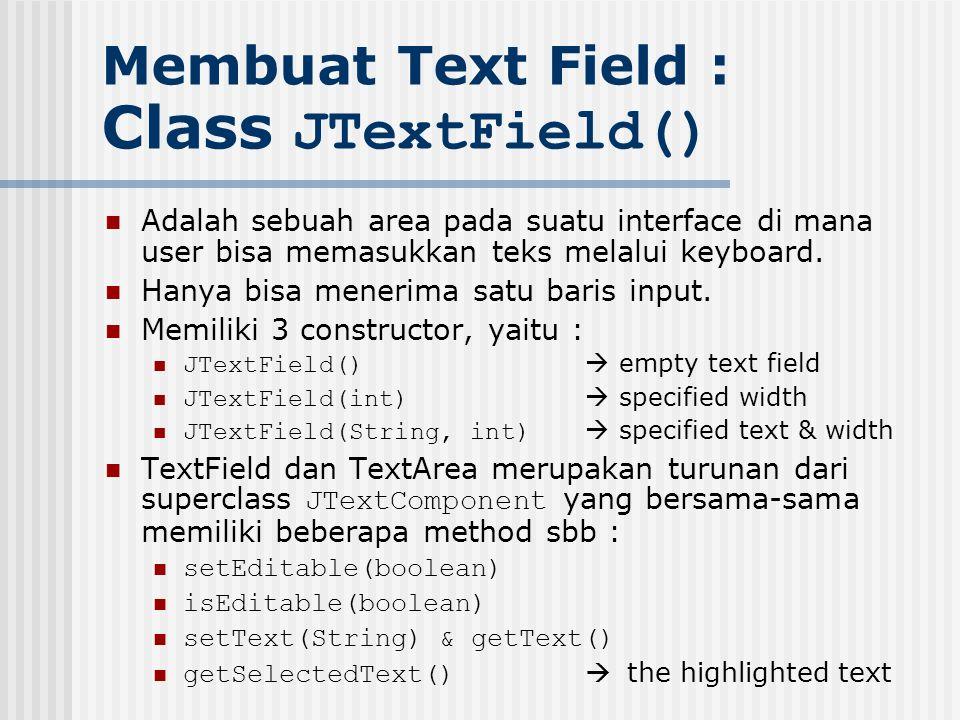 Membuat Text Field : Class JTextField() Adalah sebuah area pada suatu interface di mana user bisa memasukkan teks melalui keyboard. Hanya bisa menerim