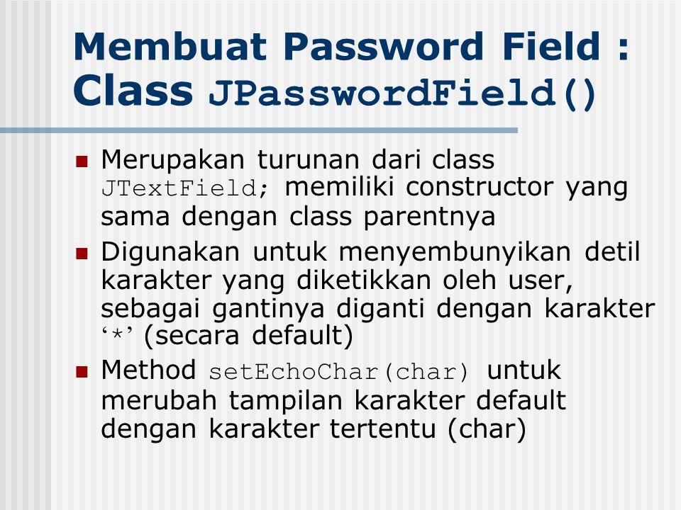 Membuat Password Field : Class JPasswordField() Merupakan turunan dari class JTextField; memiliki constructor yang sama dengan class parentnya Digunak