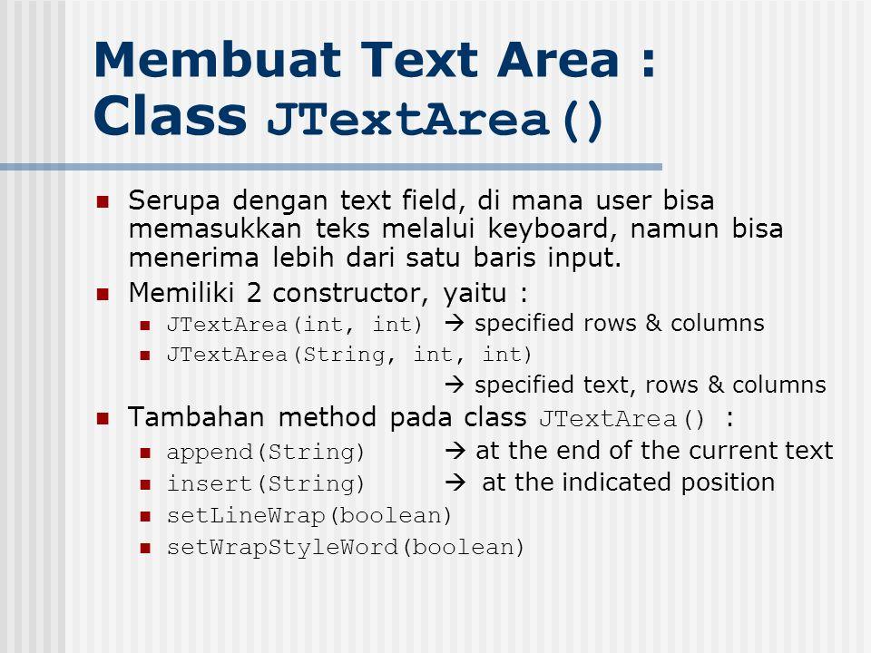 Membuat Text Area : Class JTextArea() Serupa dengan text field, di mana user bisa memasukkan teks melalui keyboard, namun bisa menerima lebih dari sat