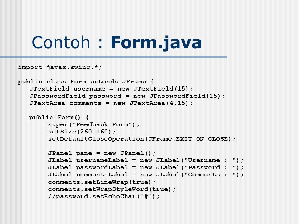 Contoh : Form.java import javax.swing.*; public class Form extends JFrame { JTextField username = new JTextField(15); JPasswordField password = new JPasswordField(15); JTextArea comments = new JTextArea(4,15); public Form() { super( Feedback Form ); setSize(260,160); setDefaultCloseOperation(JFrame.EXIT_ON_CLOSE); JPanel pane = new JPanel(); JLabel usernameLabel = new JLabel( Username : ); JLabel passwordLabel = new JLabel( Password : ); JLabel commentsLabel = new JLabel( Comments : ); comments.setLineWrap(true); comments.setWrapStyleWord(true); //password.setEchoChar( # );