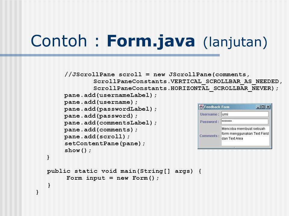 Contoh : Form.java (lanjutan) //JScrollPane scroll = new JScrollPane(comments, ScrollPaneConstants.VERTICAL_SCROLLBAR_AS_NEEDED, ScrollPaneConstants.HORIZONTAL_SCROLLBAR_NEVER); pane.add(usernameLabel); pane.add(username); pane.add(passwordLabel); pane.add(password); pane.add(commentsLabel); pane.add(comments); pane.add(scroll); setContentPane(pane); show(); } public static void main(String[] args) { Form input = new Form(); }