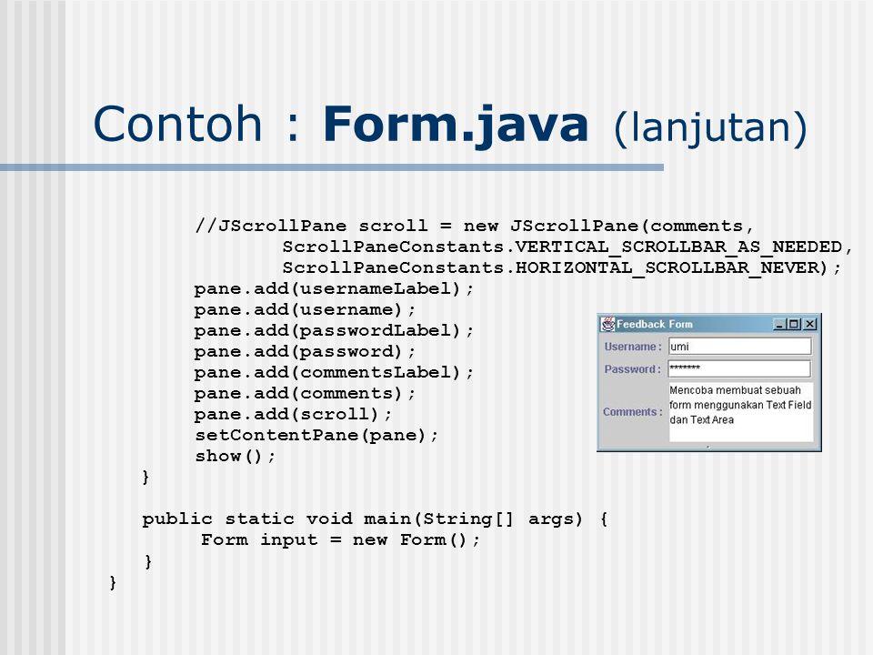 Contoh : Form.java (lanjutan) //JScrollPane scroll = new JScrollPane(comments, ScrollPaneConstants.VERTICAL_SCROLLBAR_AS_NEEDED, ScrollPaneConstants.H