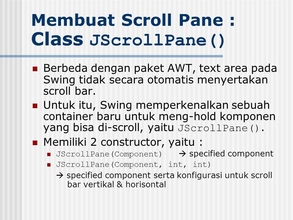 Membuat Scroll Pane : Class JScrollPane() Berbeda dengan paket AWT, text area pada Swing tidak secara otomatis menyertakan scroll bar. Untuk itu, Swin
