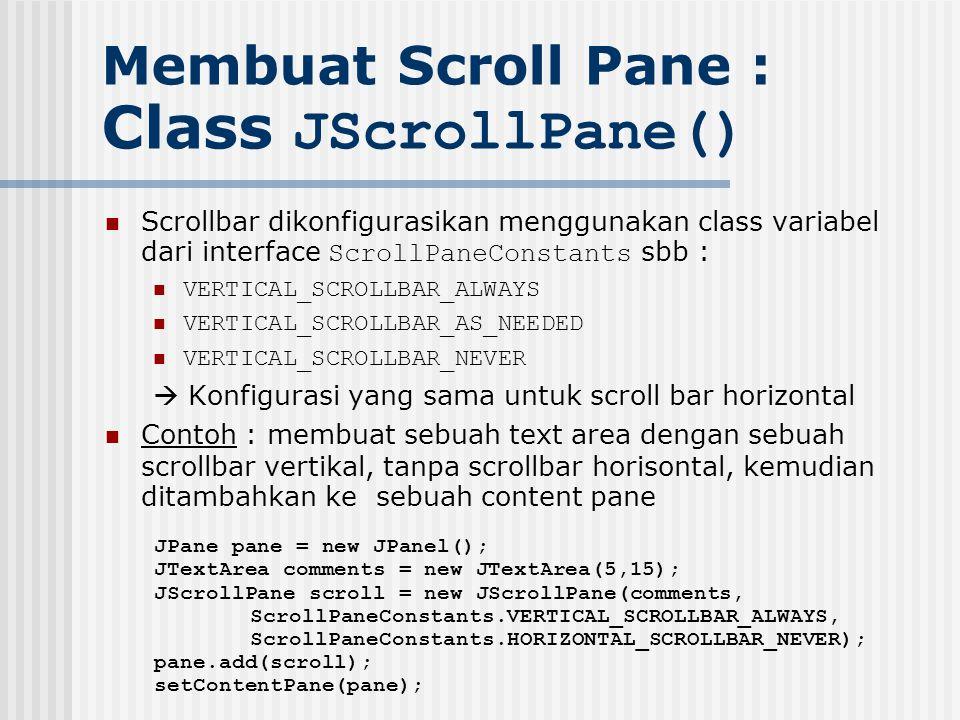 Membuat Scroll Pane : Class JScrollPane() Scrollbar dikonfigurasikan menggunakan class variabel dari interface ScrollPaneConstants sbb : VERTICAL_SCRO