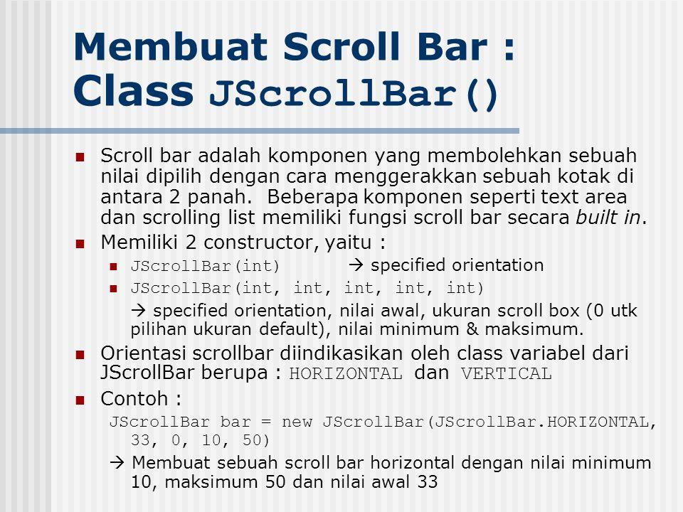 Membuat Scroll Bar : Class JScrollBar() Scroll bar adalah komponen yang membolehkan sebuah nilai dipilih dengan cara menggerakkan sebuah kotak di anta