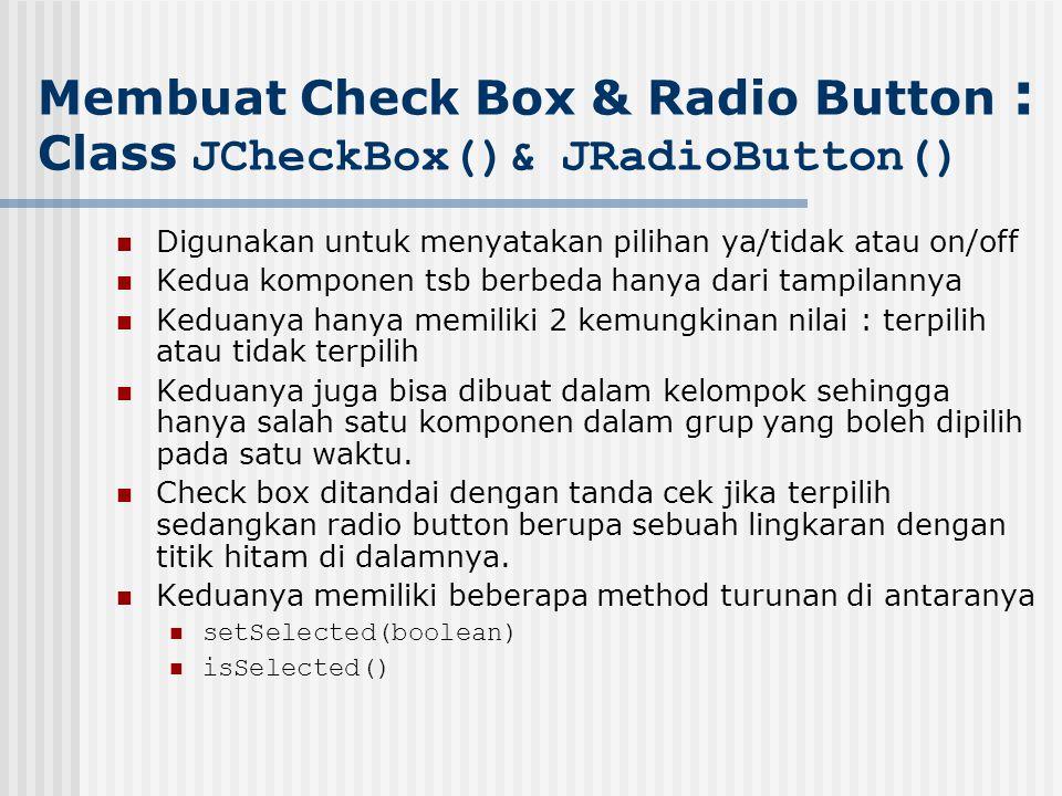 Membuat Check Box & Radio Button : Class JCheckBox()& JRadioButton() Digunakan untuk menyatakan pilihan ya/tidak atau on/off Kedua komponen tsb berbed