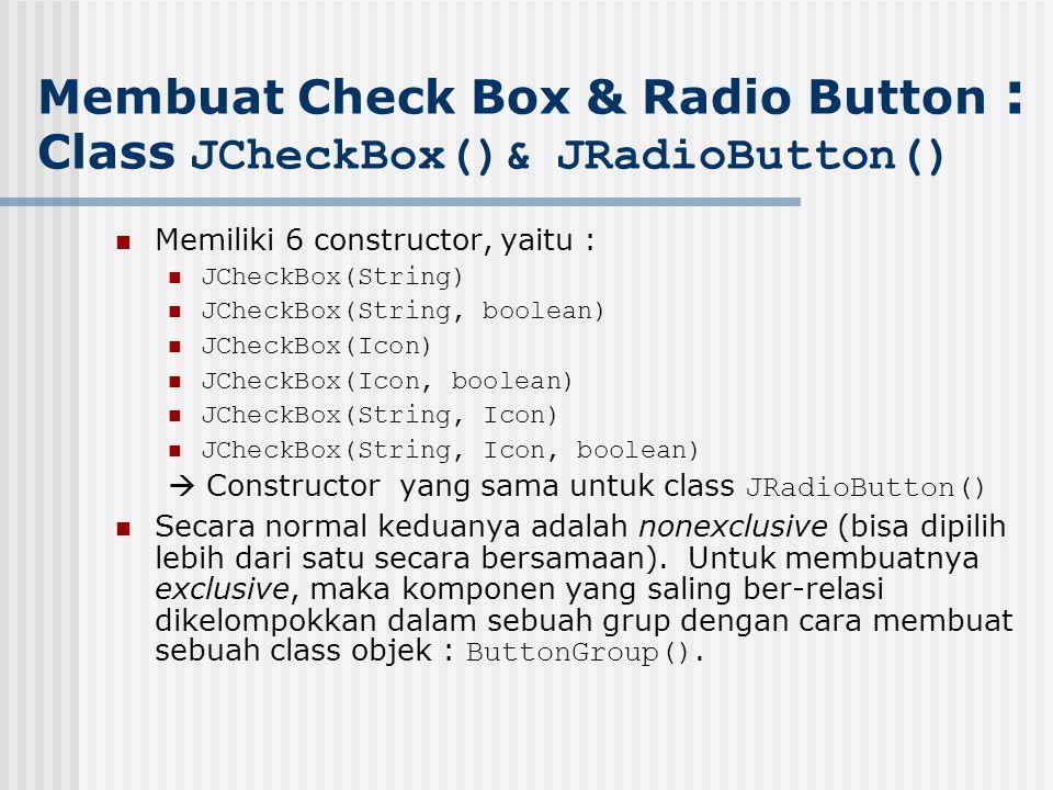 Memiliki 6 constructor, yaitu : JCheckBox(String) JCheckBox(String, boolean) JCheckBox(Icon) JCheckBox(Icon, boolean) JCheckBox(String, Icon) JCheckBo
