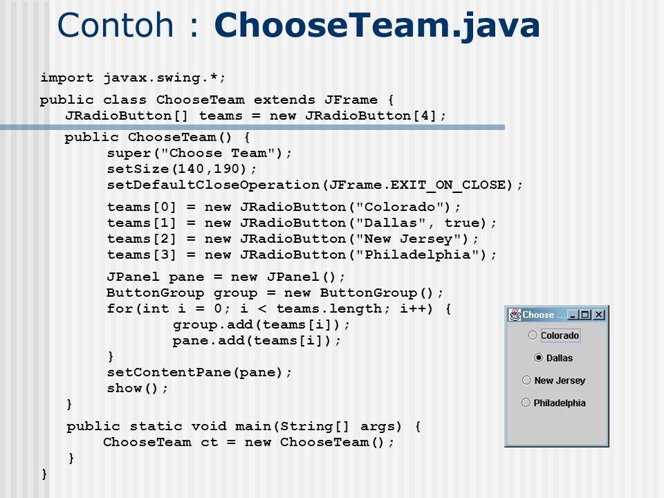 Contoh : ChooseTeam.java import javax.swing.*; public class ChooseTeam extends JFrame { JRadioButton[] teams = new JRadioButton[4]; public ChooseTeam(