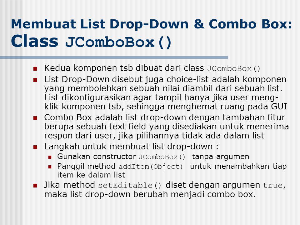 Membuat List Drop-Down & Combo Box: Class JComboBox() Kedua komponen tsb dibuat dari class JComboBox() List Drop-Down disebut juga choice-list adalah