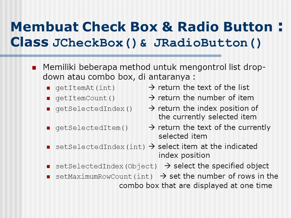 Memiliki beberapa method untuk mengontrol list drop- down atau combo box, di antaranya : getItemAt(int)  return the text of the list getItemCount()  return the number of item getSelectedIndex()  return the index position of the currently selected item getSelectedItem()  return the text of the currently selected item setSelectedIndex(int)  select item at the indicated index position setSelectedIndex(Object)  select the specified object setMaximumRowCount(int)  set the number of rows in the combo box that are displayed at one time Membuat Check Box & Radio Button : Class JCheckBox()& JRadioButton()
