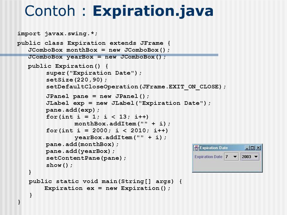 Contoh : Expiration.java import javax.swing.*; public class Expiration extends JFrame { JComboBox monthBox = new JComboBox(); JComboBox yearBox = new