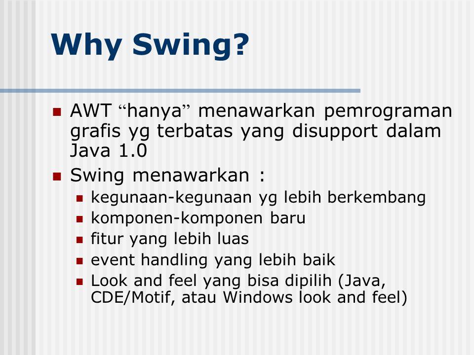 """Why Swing? AWT """" hanya """" menawarkan pemrograman grafis yg terbatas yang disupport dalam Java 1.0 Swing menawarkan : kegunaan-kegunaan yg lebih berkemb"""