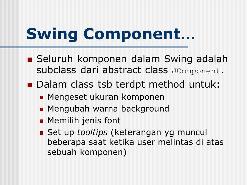 Swing Component … Seluruh komponen dalam Swing adalah subclass dari abstract class JComponent. Dalam class tsb terdpt method untuk: Mengeset ukuran ko