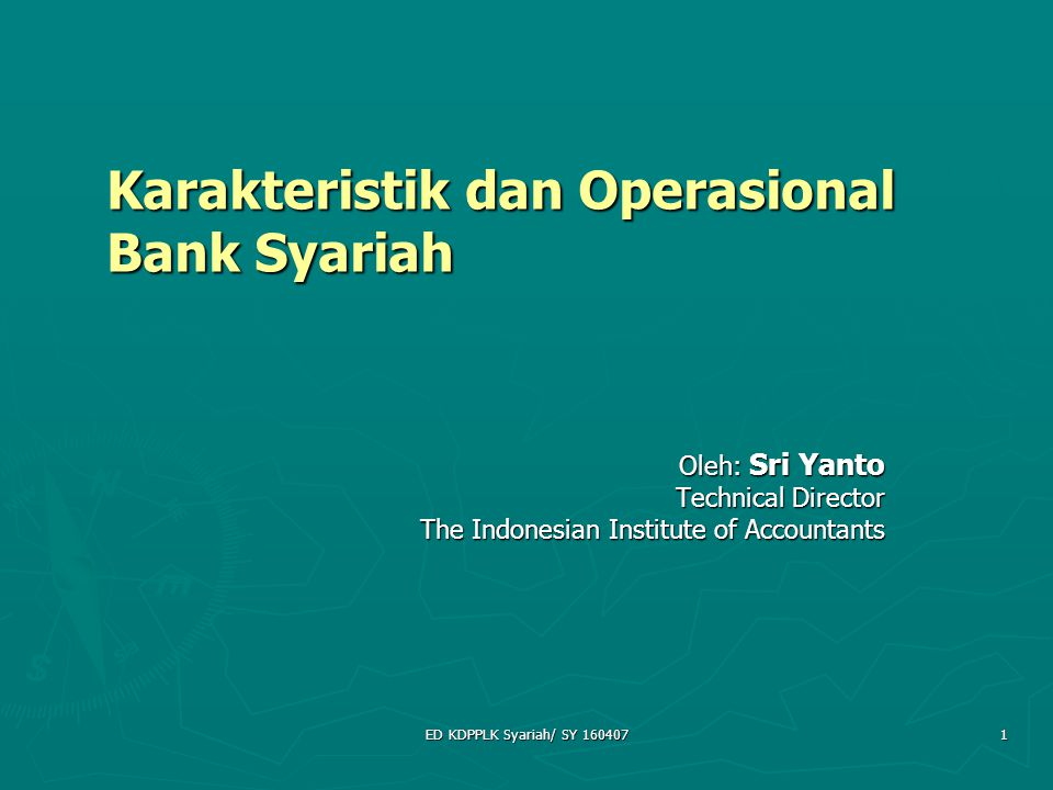 ED KDPPLK Syariah/ SY 160407 1 Karakteristik dan Operasional Bank Syariah Oleh: Sri Yanto Technical Director The Indonesian Institute of Accountants