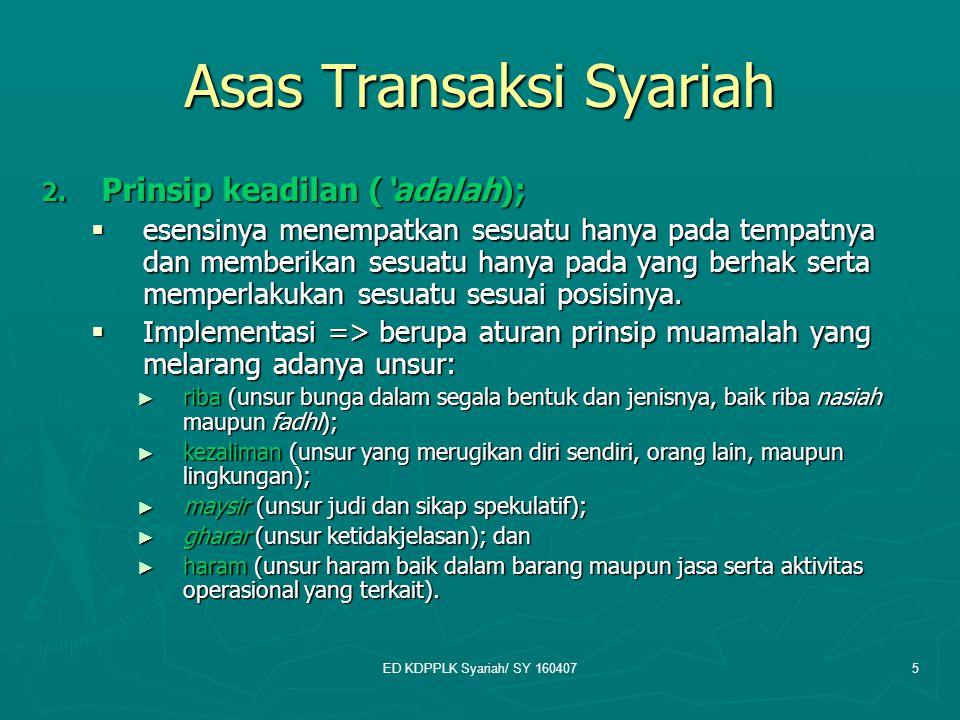 ED KDPPLK Syariah/ SY 1604075 Asas Transaksi Syariah 2. Prinsip keadilan ('adalah);  esensinya menempatkan sesuatu hanya pada tempatnya dan memberika