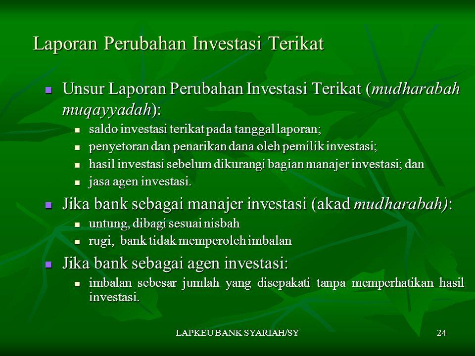 LAPKEU BANK SYARIAH/SY24 Laporan Perubahan Investasi Terikat Unsur Laporan Perubahan Investasi Terikat (mudharabah muqayyadah): Unsur Laporan Perubahan Investasi Terikat (mudharabah muqayyadah): saldo investasi terikat pada tanggal laporan; saldo investasi terikat pada tanggal laporan; penyetoran dan penarikan dana oleh pemilik investasi; penyetoran dan penarikan dana oleh pemilik investasi; hasil investasi sebelum dikurangi bagian manajer investasi; dan hasil investasi sebelum dikurangi bagian manajer investasi; dan jasa agen investasi.