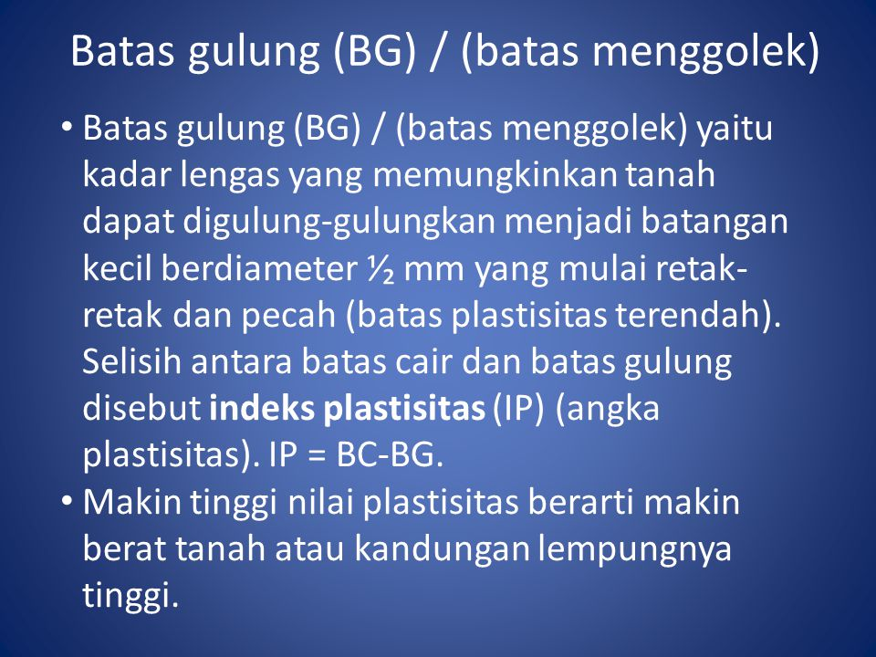 Batas gulung (BG) / (batas menggolek) Batas gulung (BG) / (batas menggolek) yaitu kadar lengas yang memungkinkan tanah dapat digulung-gulungkan menjad