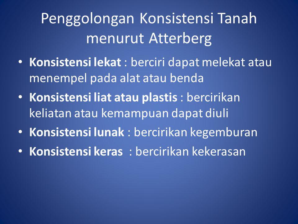 Penggolongan Konsistensi Tanah menurut Atterberg Konsistensi lekat : berciri dapat melekat atau menempel pada alat atau benda Konsistensi liat atau pl