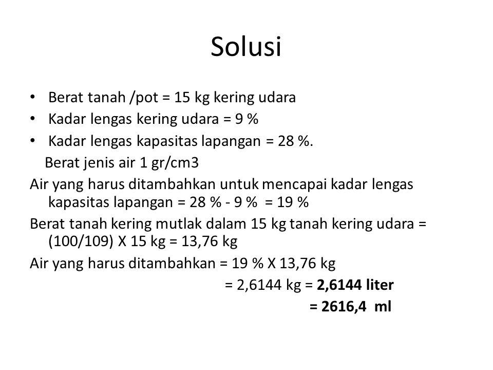 Solusi Berat tanah /pot = 15 kg kering udara Kadar lengas kering udara = 9 % Kadar lengas kapasitas lapangan = 28 %. Berat jenis air 1 gr/cm3 Air yang