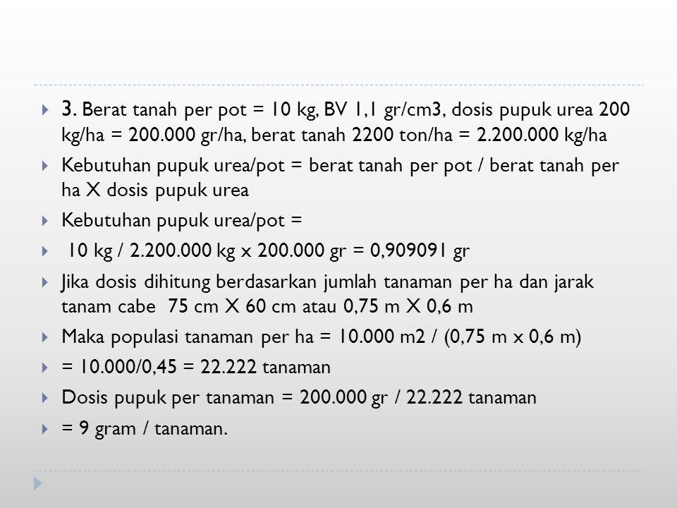  3. Berat tanah per pot = 10 kg, BV 1,1 gr/cm3, dosis pupuk urea 200 kg/ha = 200.000 gr/ha, berat tanah 2200 ton/ha = 2.200.000 kg/ha  Kebutuhan pup