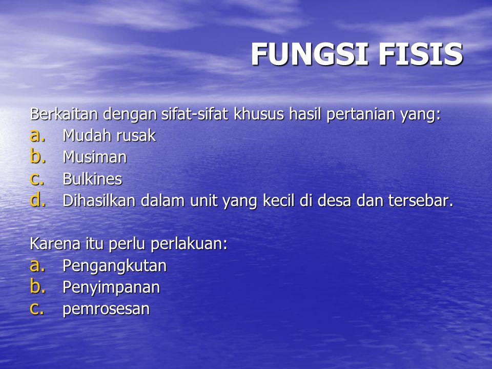 FUNGSI FISIS Berkaitan dengan sifat-sifat khusus hasil pertanian yang: a. Mudah rusak b. Musiman c. Bulkines d. Dihasilkan dalam unit yang kecil di de