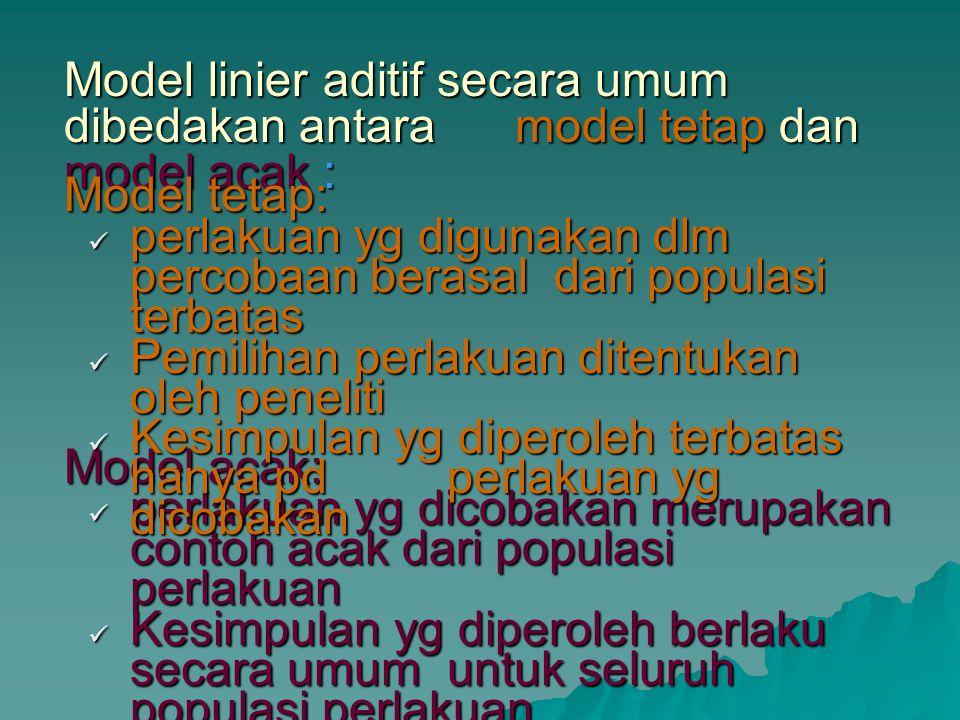 Model linier aditif secara umum dibedakan antara model tetap dan model acak : Model acak: perlakuan yg dicobakan merupakan contoh acak dari populasi p