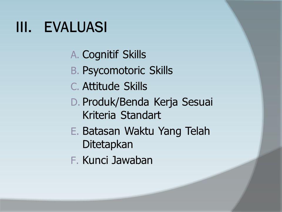 III.EVALUASI A.Cognitif Skills B. Psycomotoric Skills C.
